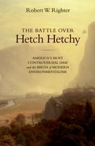 The Battle over Hetch Hetchy: America's Most Controversial Dam and the Birth of Modern Environmentalism by Robert W. Righter