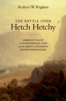 Book The Battle over Hetch Hetchy: America's Most Controversial Dam and the Birth of Modern… by Robert W. Righter