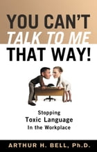 You Can't Talk to Me That Way!: Stopping Toxic Language in the Workplace by Arthur Bell