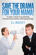 Save The Drama For Your Mama!: A Leader's Guide To Establishing Personal Accountability & Managing Change by S.L. Mackey