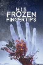 His Frozen Fingertips by Charlotte Bowyer