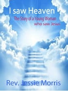I saw Heaven – The Story of a Young Woman who saw Jesus.: Heaven is for Real, #1 by Rev Jessie Morris