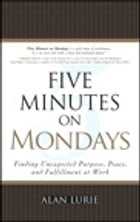 Five Minutes on Mondays: Finding Unexpected Purpose, Peace, and Fulfillment at Work by Alan Lurie