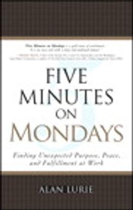 Book Five Minutes on Mondays: Finding Unexpected Purpose, Peace, and Fulfillment at Work by Alan Lurie