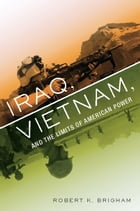 Iraq, Vietnam, and the Limits of American Power by Robert K. Brigham