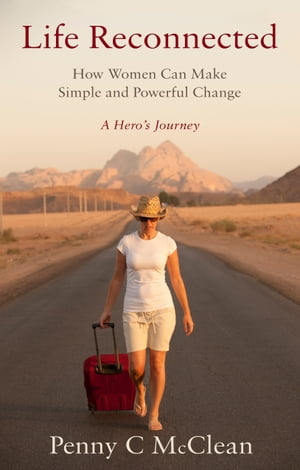 Life Reconnected ? How Women Can Make Simple and Powerful Change A Hero's Journey