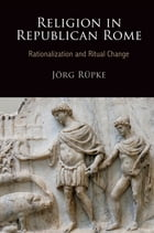 Religion in Republican Rome: Rationalization and Ritual Change by Jorg Rupke
