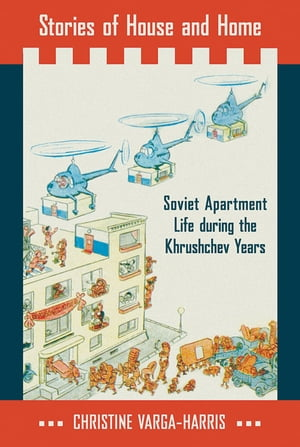 Stories of House and Home Soviet Apartment Life during the Khrushchev Years