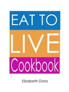 Eat to Live Cookbook : More than 150 Delicious Appetizers, Breakfasts, Snacks, Salads (As Meal), Desserts & Sweets Recipes by   Elizabeth Dora