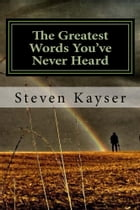 The Greatest Words You've Never Heard: True Tales of Triumph by Steve Kayser