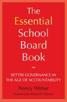 The Essential School Board Book: Better Governance in the Age of Accountability by Nancy Walser
