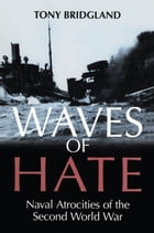 Waves of Hate: Naval Atrocities of the Second World War by Tony Bridgland