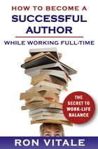 How to Be a Successful Writer While Working Full-Time: The Secret to Work-Life Balance by Ron Vitale