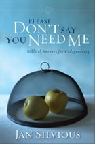 Please Don't Say You Need Me: Biblical Answers for Codependency by Jan Silvious