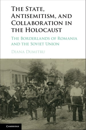 The State,  Antisemitism,  and Collaboration in the Holocaust The Borderlands of Romania and the Soviet Union