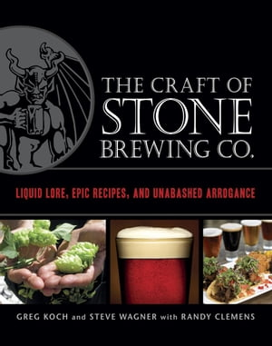 The Craft of Stone Brewing Co. Liquid Lore,  Epic Recipes,  and Unabashed Arrogance