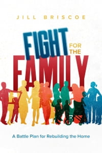 Fight for the Family: A Battle Plan for Rebuilding the Home