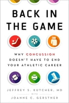 Back in the Game: Why Concussion Doesn't Have to End Your Athletic Career by Jeffrey S. Kutcher