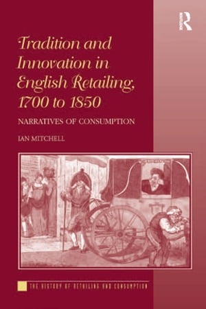 Tradition and Innovation in English Retailing,  1700 to 1850 Narratives of Consumption