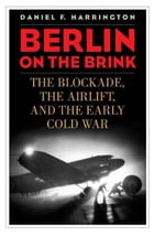 Berlin on the Brink: The Blockade, the Airlift, and the Early Cold War by Daniel F. Harrington