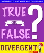 Divergent Trilogy - True or False? G Whiz Quiz Game Book: Fun Facts and Trivia Tidbits Quiz Game Books by G Whiz