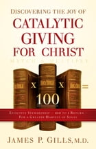Discovering the Joy of Catalytic Giving - For Christ: Effective Stewardship - 100 to 1 Return For a Greater Harvest of Souls by James P. Gills, MD