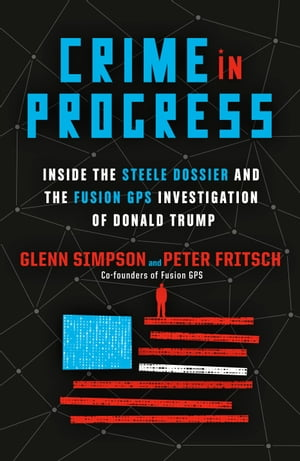 Crime in Progress: Inside the Steele Dossier and the Fusion GPS Investigation of Donald Trump by Glenn Simpson