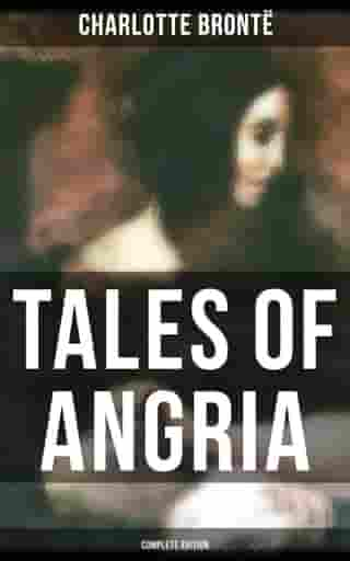 Tales of Angria - Complete Edition: Mina Laury, Stancliffe's Hotel & Angria and the Angrians by Charlotte Brontë