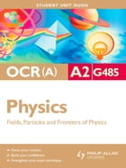 OCR(A) A2 Physics Student Unit Guide: Unit G485 Fields, Particles and Frontiers of Physics: Student…