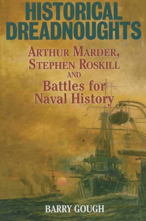 Historical Dreadnoughts: Arthur Marder, Stephen Roskill and Battles for Naval History by Barry Gough