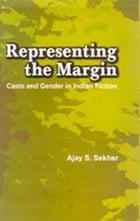 Representing the Margin: Caste and Gender in Indian Fiction by Ajay S. Sekhar