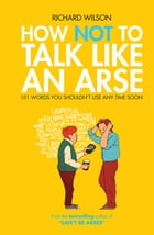 How Not to Talk Like an Arse: 101 Words You Shouldn't Use Any Time Soon by Richard Wilson