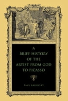 A Brief History of the Artist from God to Picasso by Paul Barolsky