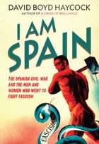 I am Spain: The Spanish Civil War and the Men and Women who went to Fight Fascism by David Boyd Haycock