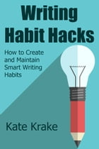 Writing Habit Hacks: How to Create and Maintain Smart Writing Habits by Kate Krake