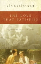 The Love That Satisfies: Reflections on Eros and Agape by Christopher West