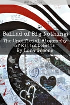 Ballad of Big Nothing: The Unofficial Biography of Elliott Smith by Lara Greene