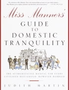 Miss Manners' Guide to Domestic Tranquility: The Authoritative Manual for Every Civilized Household, However Harried by Judith Martin
