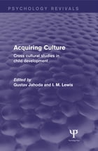 Acquiring Culture (Psychology Revivals): Cross Cultural Studies in Child Development