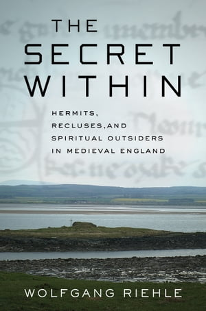 The Secret Within Hermits,  Recluses,  and Spiritual Outsiders in Medieval England