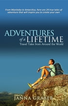 Adventures of a Lifetime: Travel Tales from Around the World by Janna Graber