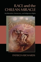 Race and the Chilean Miracle: Neoliberalism, Democracy, and Indigenous Rights by Patricia Richards
