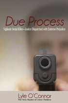 Due Process: Vigilante Serial Killer—Justice Dispatched with Extreme Prejudice by Lyle O'Connor