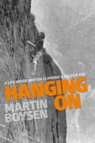 Hanging On: A life inside British climbing's golden age by Martin Boysen