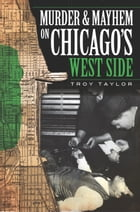 Murder and Mayhem on Chicago's West Side by Troy Taylor