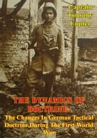 The Dynamics Of Doctrine: The Changes In German Tactical Doctrine During The First World War [Illustrated Edition] by Captain Timothy Lupfer
