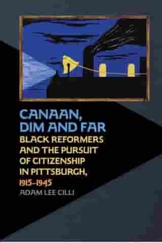 Canaan, Dim and Far: Black Reformers and the Pursuit of Citizenship in Pittsburgh, 1915-1945