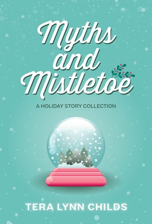 Myths and Mistletoe: A Holiday Story Collection by Tera Lynn Childs
