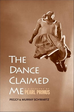 Book The Dance Claimed Me: A Biography of Pearl Primus by Peggy Schwartz