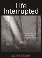 Life Interrupted: Greater Success by Managing Life's Toughest Moments by Laurie M. Martin